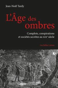 L'âge des ombres : complots, conspirations et sociétés secrètes au XIXe siècle