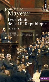 Nouvelle histoire de la France contemporaine. Volume 10, Les débuts de la IIIe République : 1871-1898