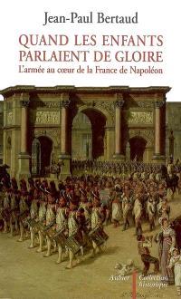 Quand les enfants parlaient de gloire : l'armée au coeur de la France de Napoléon