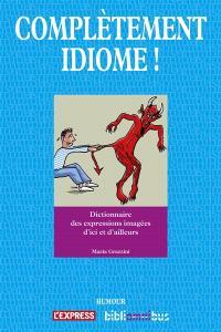 Complètement idiome ! : dictionnaire des expressions imagées d'ici et d'ailleurs