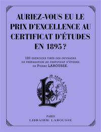 Auriez-vous eu le prix d'excellence au certificat d'études de 1895 ? : 130 exercices tirés des ouvrages de préparation au certificat d'études de Pierre Larousse