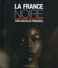La France noire : trois siècles de présences : des Afriques, des Caraïbes, de l'Océan indien & d'Océanie
