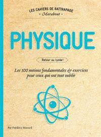 Physique : retour au lycée : les 100 notions fondamentales & exercices pour ceux qui ont tout oublié