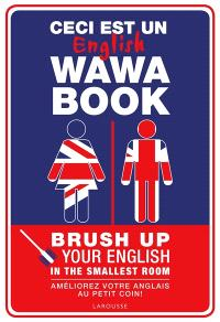 Ceci est un English wawa book : brush up your English in the smallest room = Ceci est un English wawa book : améliorez votre anglais au petit coin !
