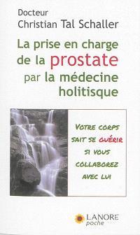 La prise en charge de la prostate par la médecine holistique : guérir sans subir ni souffrir ! : votre corps sait se guérir si vous collaborez avec lui