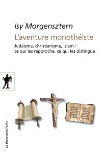 L'aventure monothéiste : judaïsme, christianisme, islam : ce qui les rapproche, ce qui les distingue