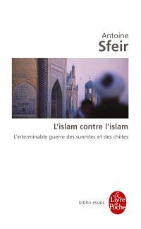 L'islam contre l'islam : l'interminable guerre des sunnites et des chiites