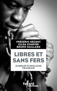 Libres et sans fers : paroles d'esclaves français : Guadeloupe, Ile Bourbon (Réunion), Martinique