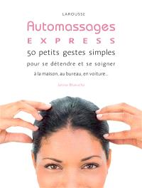 Auto massages express ! : 50 petits gestes simples pour se détendre et se soigner à la maison, au bureau, en voiture...