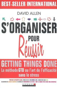 S'organiser pour réussir : getting things done, la méthode GTD ou L'art de l'efficacité sans le stress