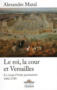 Le roi, la cour et Versailles, 1682-1789 : le coup d'éclat permanent