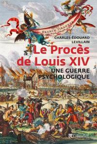Le procès de Louis XIV : une guerre psychologique : François-Paul de Lisola, citoyen du monde, ennemi de la France