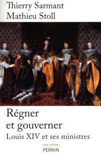 Régner et gouverner : Louis XIV et ses ministres