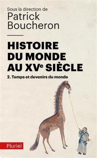Histoire du monde au XVe siècle. Volume 2, Temps et devenirs du monde