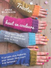 Tricoter haut en couleurs : 10 projets simples pour se familiariser avec le tricot, 10 projets plus élaborés pour laisser libre court à sa fantaisie !