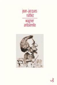 Wagner antisémite : un problème historique, sémiologique et esthétique. Suivi de La judéité dans la musique; Qu'est-ce qui est allemand ?