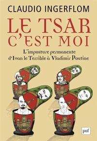 Le Tsar, c'est moi : l'imposture permanente, d'Ivan le Terrible à Vladimir Poutine