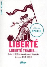 Liberté, liberté trahie... : faire et défaire des citoyens français, Guyane 1780-1880
