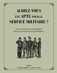 Auriez-vous été apte pour le service militaire ? : tests et exercices d'entraînement pour les futurs appelés du contingent !