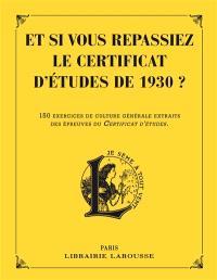 Et si vous repassiez le certificat d'études de 1930 ? : 150 exercices de culture générale extraits des épreuves du certificat d'études