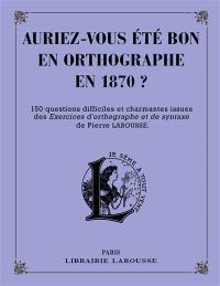 Auriez-vous été bon en orthographe en 1870 ? : 150 questions difficiles et charmantes issues des Exercices d'orthographe et de syntaxe de Pierre Larousse