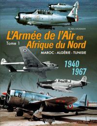 L'armée de l'air en Afrique du Nord : Maroc,  Algérie, Tunisie : 1940-1967. Volume 1