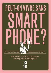 Peut-on vivre sans smartphone ? : manuel de vie pour utilisateurs de téléphones intelligents