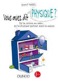 Vous avez dit physique ? : de la cuisine au salon, de la physique partout dans la maison !