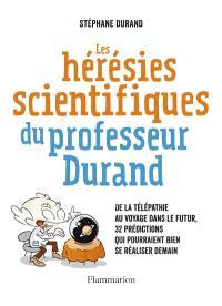 Les hérésies scientifiques du professeur Durand : de la télépathie au voyage dans le futur, 32 prédictions qui pourraient bien se réaliser demain