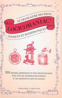 Logicomaniac : le grand livre des défis logiques et mathématiques : 500 énigmes, expériences et défis époustouflants pour tous les amoureux des sciences et les amateurs de jeux de logique