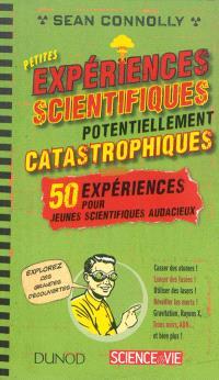 Petites expériences scientifiques potentiellement catastrophiques ! : 50 expériences pour jeunes scientifiques audacieux
