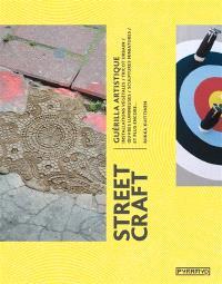Street craft : guerilla artistique : installations végétales, tricot urbain, oeuvres lumineuses, sculptures miniatures, et plus encore...