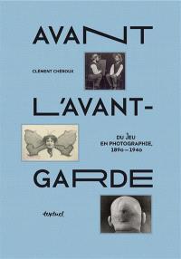 Avant l'avant-garde : du jeu en photographie : 1890-1940