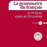 La grammaire du français en 44 leçons et plus de 230 activités : niveau A1 : CD inclus