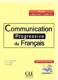 Communication progressive du français : niveau débutant complet : avec 350 exercices
