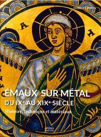 Emaux sur métal : du IXe au XIXe siècle : histoire, technique et matériaux