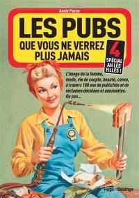 Les pubs que vous ne verrez plus jamais : l'image de la femme, ses combats, ses avancées, ses échecs à travers 100 ans de publicités sexistes, ordinaires ou extraordinaires.... Volume 4, Spécial ah les filles !