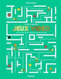 Le petit livre des jeux vidéo : tout ce qu'il faut savoir des années 1950 à l'aube du XXIe siècle