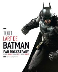 Tout l'art de Batman par Rocksteady : Arkham Asylum, Arkham City, Arkham Knight