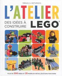 L'atelier Lego, Des idées à construire : plus de 200 idées et 25 modèles détaillés étape par étape