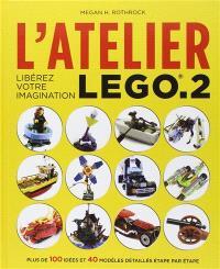 L'atelier Lego. Volume 2, Libérez votre imagination : plus de 100 idées et 40 modèles détaillés étape par étape