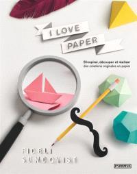 I love paper : s'inspirer, découper et réaliser des créations originales en papier