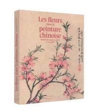 Les fleurs dans la peinture chinoise : beautés des quatre saisons, Xe-XXe siècle