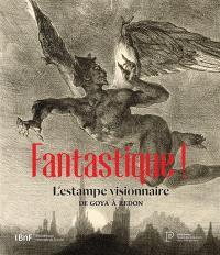 Fantastique ! : l'estampe visionnaire, de Goya à Redon