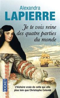 Je te vois reine des quatre parties du monde : l'histoire vraie de celle qui alla plus loin que Christophe Colomb