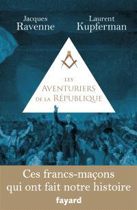 Les aventuriers de la République : ces francs-maçons qui ont fait notre histoire