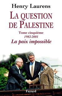La question de Palestine. Volume 5, 1982-2001, la paix impossible