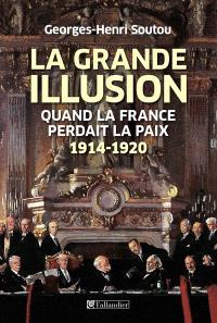 La grande illusion : quand la France perdait la paix : 1914-1920