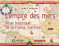 L'empire des mers : atlas historique de la France maritime