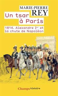 Un tsar à Paris : 1814 : Alexandre Ier et la chute de Napoléon